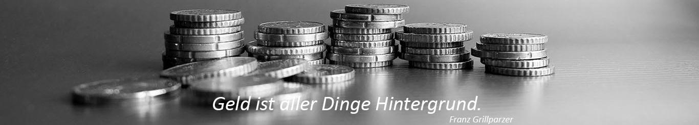 Münzstapeln mit dem Spruch von Franz Grillparzer: Geld ist aller Dinge Hintergrund.
